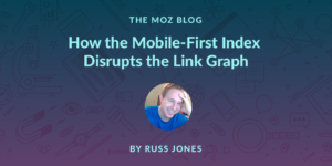 How Mobile First Indexing Disrupts the Link Graph